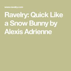 Ravelry: Quick Like a Snow Bunny by Alexis Adrienne