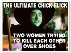 WIZARD OF OZ:  The ultimate chick flick - two women trying to kill each other over shoes.