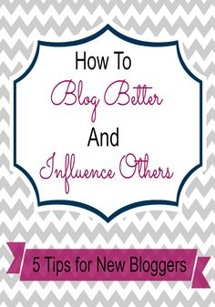How to Blog Better and Influence Others - 5 Tips for New Bloggers