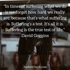 """In times of suffering what we do is we forget how hard we really are because that's what suffering is. Suffering's a test. It's all it is. Suffering is the true test of life.""  David Goggins"