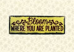 BLOOM where you are planted.  Handmade Gifts on a by NanaSays