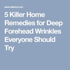 5 Killer Home Remedies for Deep Forehead Wrinkles Everyone Should Try