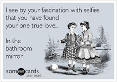 I see by your fascination with selfies that you have found your one true love... In the bathroom mirror.
