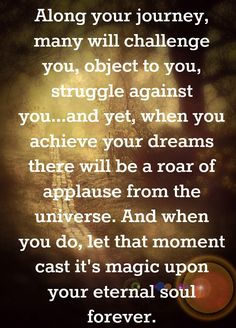 Along your journey, many will challenge you, object to you, struggle against you...and yet, when you achieve your dreams there will be a roar of applause from the universe. And when you do, let that moment cast it's magic upon your eternal soul forever. ~ Amazing Grace by Nick Good and David Wolfe