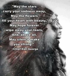 """May the stars carry your sadness away. May the flowers fill your heart with beauty. May hope forever wipe away your tears, and, above all, May silence make you strong."" -- Chief Dan George"