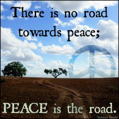 There is no road towards peace; PEACE is the road.