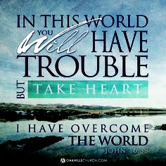 John 16:33... In this world you will have trouble but take heart. I have overcome the world.