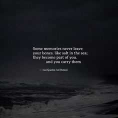 Some memories never leave your bones like salt in the sea; they become part of you and you carry them. via (http://ift.tt/2lNUWlO)