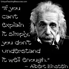 Albert Einstein:  If you can't explain it simply, you don't understand it well enough.