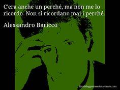 Aforisma di Alessandro Baricco , C'era anche un perché, ma non me lo ricordo. Non si ricordano mai i perché.