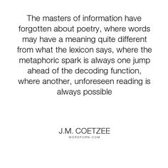 """J.M. Coetzee - """"The masters of information have forgotten about poetry, where words may have a meaning..."""". poetry"""