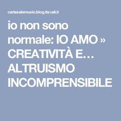 io non sono normale: IO AMO » CREATIVITÀ E… ALTRUISMO INCOMPRENSIBILE