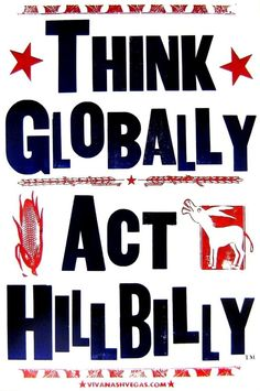 Think globally. Act hillbilly.