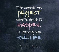 The moment you project what's going to happen, it costs you your life. Another inspirational quote from Byron Katie to motivate you to be your best. Do The Work today and change your life. Soul Quotes, Strong Quotes, Words Quotes, Attitude Quotes, Quotes Quotes, Uplifting Quotes, Inspirational Quotes, Mindfulness Psychology, Friendship Poems