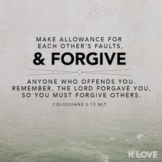 """Colossians """"Make allowance for each other's faults, and forgive anyone who offends you. Remember, the Lord forgave you, so you must forgive others. Prayer Verses, Scripture Quotes, Bible Scriptures, Faith Quotes, Bible Art, Verse Of The Day, Word Of The Day, Meaningful Quotes, Inspirational Quotes"""