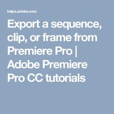 Export a sequence, clip, or frame from Premiere Pro | Adobe Premiere Pro CC tutorials
