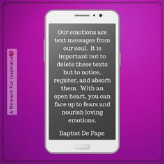 Our emotions are text messages from our soul. It is important not to delete these texts but to notice, register, and absorb them. With an open heart, you can face up to fears and nourish loving emotions. - Baptiste De Pape