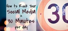 How to Rock Your Social Media in 30 Minutes Per Day