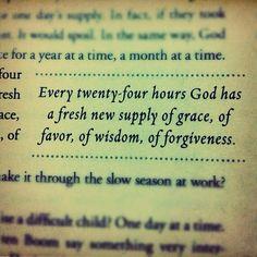 Every twenty-four hours God has a fresh new supply of grace, favor, of wisdom, of forgiveness.
