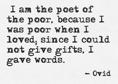 """""""I am the poet of the poor because I was poor when I loved, since I could not give gifts, I gave words."""" --Ovid"""