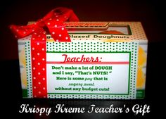 """Krispy Kreme Teacher Gift-  Teachers:  Don't make a lot of DOUGH   and I say, """"That's NUTS! """"  Here is some pay that is   sugary sweet,  without any budget cuts!"""