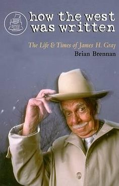 How the West was Written: the Life & Times of James H. Gray, by Brian Brennan.