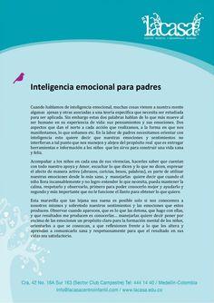 Inteligencia emocional para padres  Cuando hablamos de inteligencia emocional, muchas cosas vienen a nuestra mente algunas ajenas y otras asociadas a una teoría específica que necesita ser estudiada para ser aplicada. Sin embargo estas dos palabras hablan de lo que más mueve al ser humano en su experiencia de vida: sus pensamientos y sus emociones. Dos aspectos que dan el norte a cada acción que realizamos, a la forma en que nos manifestamos, lo que soñamos etc...  www.LaCasa.edu.co