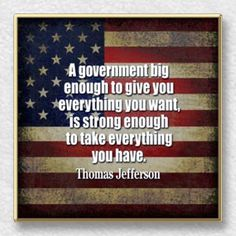 A government big enough to give you everything you want, is strong enough to take away everything you have. ~ Thomas Jefferson