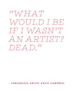 """What would I be if I wasn't artist? Dead.""  / Threadless Artist Quotes"