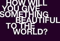 How will you give something beautiful to the world? #generosity