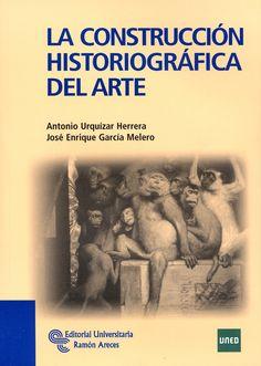 La construcción historiográfica del arte / Antonio Urquízar Herrera, José Enrique García Melero Publicación Madrid : Editorial Universitaria Ramón Areces, D.L. 2012