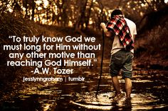 †♥ ✞ ♥† To truly know God we must long for Him without any other motive than reaching God Himself .              A.W. Tozer   †♥ ✞ ♥†