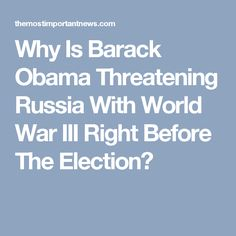Why Is Barack Obama Threatening Russia With World War III Right Before The Election?