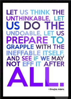 Let us think the unthinkable. Let us do the undoable. Let us prepare to grapple with the ineffable itself and see if we may not eff it after all. -- via electricfairground