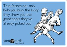 True friends not only help you bury the body: they show you the good spots they've already picked out.