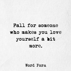 Fall for someone who makes you love yourself more.