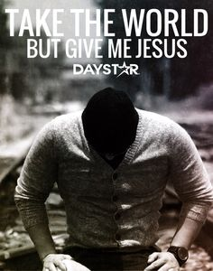Take the world. But give me Jesus. [Daystar.com]