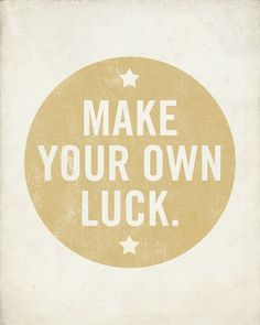 Make your own luck!