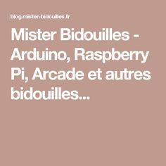 Mister Bidouilles - Arduino, Raspberry Pi, Arcade et autres bidouilles...