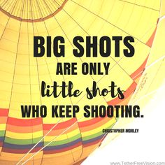 Big shots are only little shots who keep shooting. - Christopher Morley