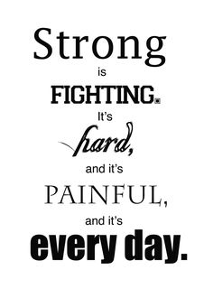 Strong is fighting! It's hard, & it's painful, & it's every day. It's what we have to do. And we can do it together. <3