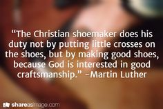 """""""The Christian shoemaker does his duty not by putting little crosses on the shoes, but by making good shoes, because God is interested in good craftsmanship. Great Quotes, Quotes To Live By, Inspirational Quotes, The Tabernacle, Big Words, Daughters Of The King, Religious Quotes, Scripture Verses, Christian Inspiration"""