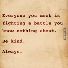 Be kind. Always.... or try to be, at least!