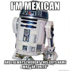 Ahahaha O-M-G I literally couldn't stop lol-ing.. R2D2 Star Wars LOL meme funny Mexican