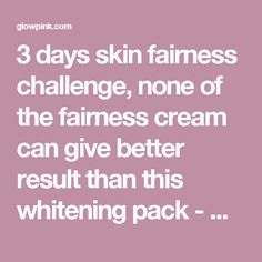 3 days skin fairness challenge, none of the fairness cream can give better result than this whitening pack - Glowpink