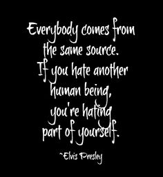 Everybody comes from the same source. If you hate another human being, you're hating part of yourself. ~ Elvis Presley