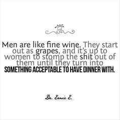 """Men are like fine wine. They start out as grapes, and it's up to women to stomp the shit out of them until they turn into something acceptable to have dinner with."" HAHAHA"