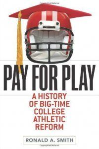 Book Review: Review: Pay For Play: A History of Big-Time College Athletic Reform by Ronald A. Smith. Review by Marc Horger