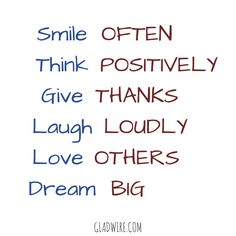 """Smile often. Think positively. Give thanks. Laugh loudly. Love others. Dream big.""  For more motivational and inspirational quotes, click on the image above!"