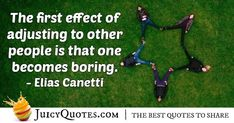 """""""The first effect of adjusting to other people is that one becomes boring."""" – Elias Canetti"""